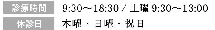 診療時間:9:30~18:30 / 土曜 9:30~13:00  休診:木曜・日曜・祝日